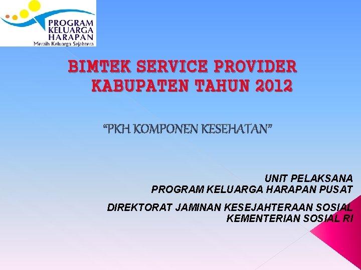 "BIMTEK SERVICE PROVIDER KABUPATEN TAHUN 2012 ""PKH KOMPONEN KESEHATAN"" UNIT PELAKSANA PROGRAM KELUARGA HARAPAN"