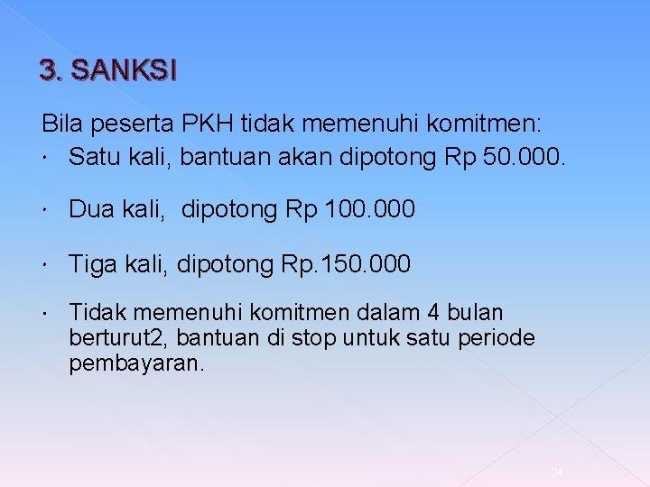 3. SANKSI Bila peserta PKH tidak memenuhi komitmen: Satu kali, bantuan akan dipotong Rp