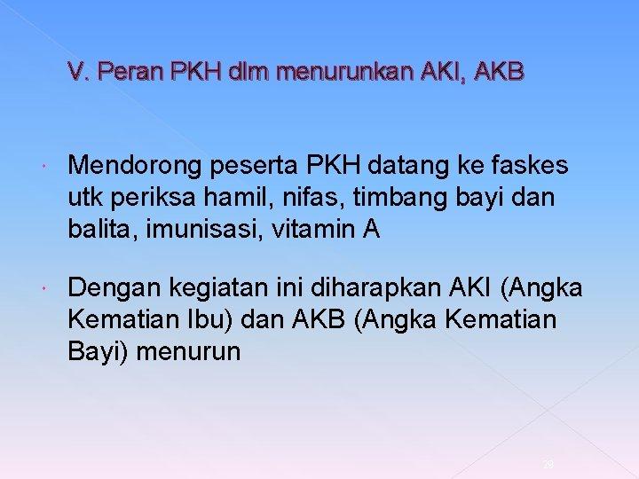 V. Peran PKH dlm menurunkan AKI, AKB Mendorong peserta PKH datang ke faskes utk