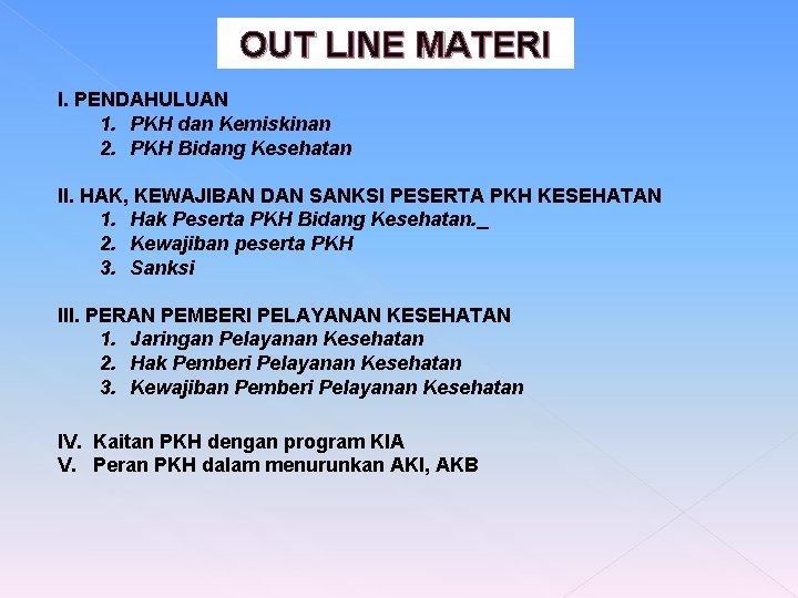 OUT LINE MATERI I. PENDAHULUAN 1. PKH dan Kemiskinan 2. PKH Bidang Kesehatan II.