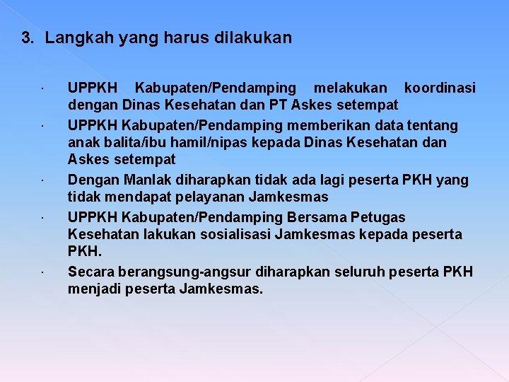 3. Langkah yang harus dilakukan UPPKH Kabupaten/Pendamping melakukan koordinasi dengan Dinas Kesehatan dan PT