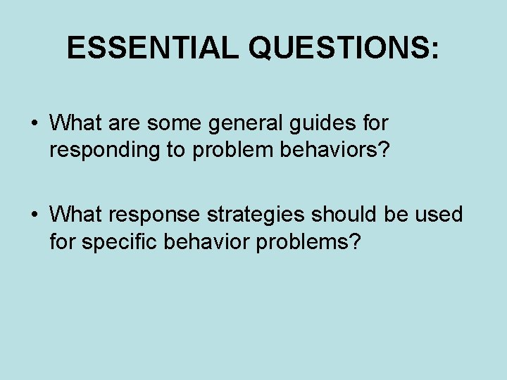 ESSENTIAL QUESTIONS: • What are some general guides for responding to problem behaviors? •
