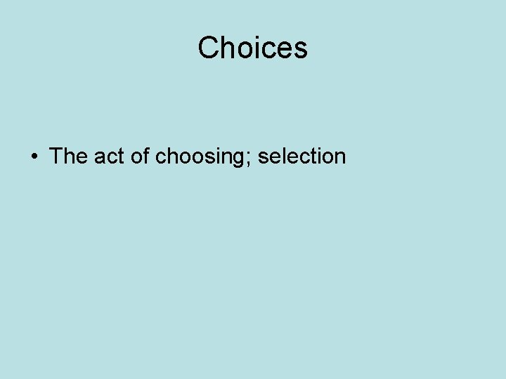 Choices • The act of choosing; selection