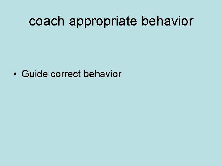 coach appropriate behavior • Guide correct behavior