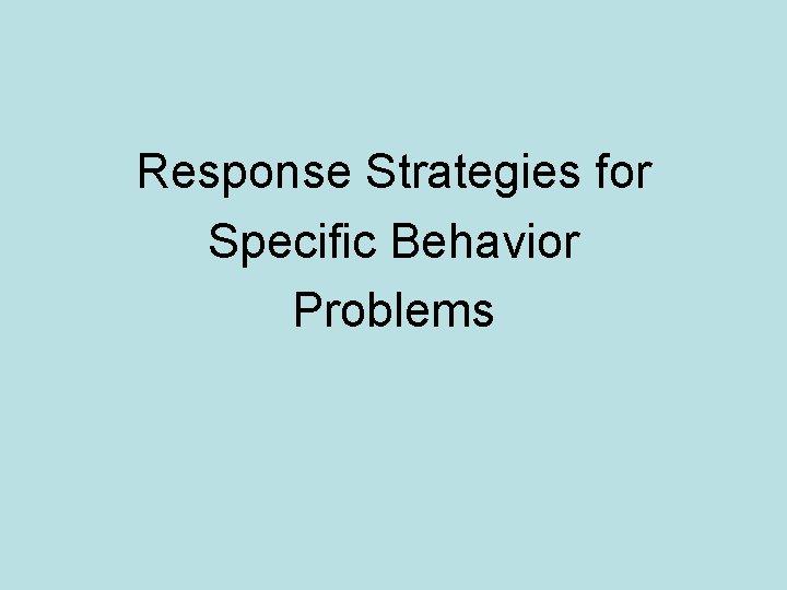 Response Strategies for Specific Behavior Problems