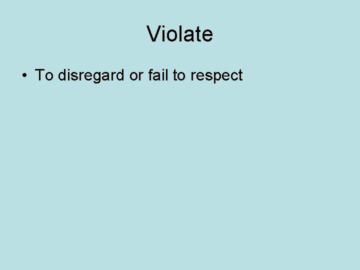 Violate • To disregard or fail to respect