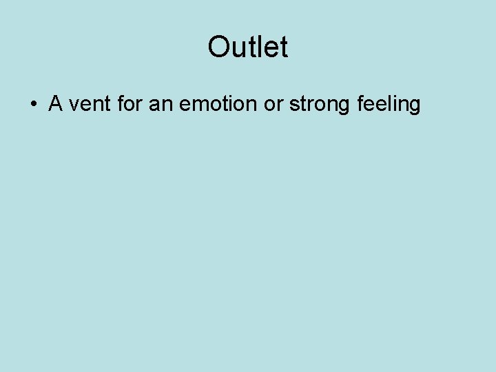 Outlet • A vent for an emotion or strong feeling