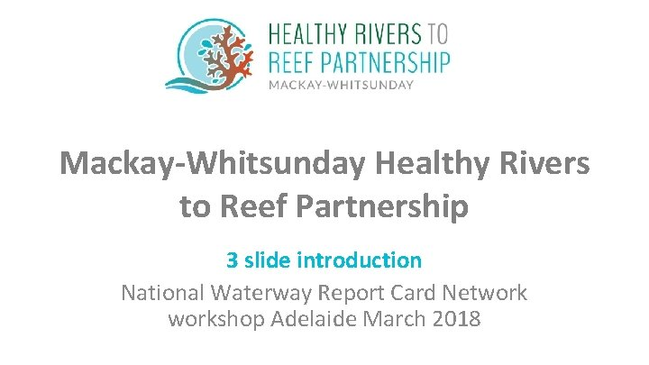 Mackay-Whitsunday Healthy Rivers to Reef Partnership 3 slide introduction National Waterway Report Card Networkshop