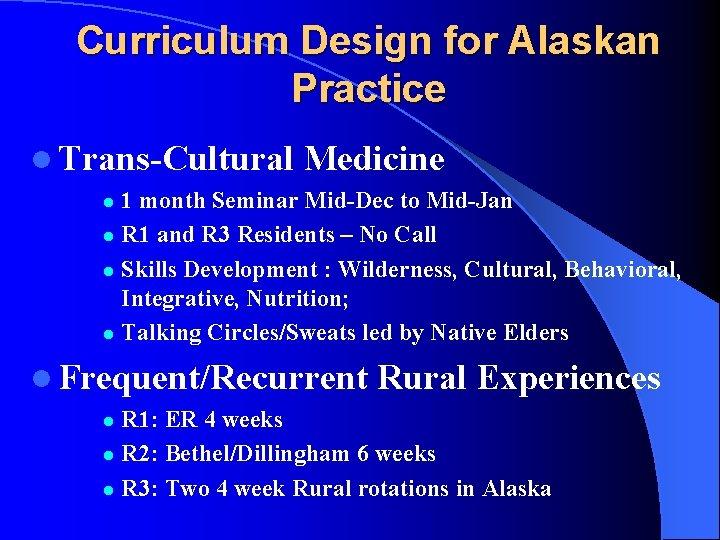 Curriculum Design for Alaskan Practice l Trans-Cultural Medicine 1 month Seminar Mid-Dec to Mid-Jan