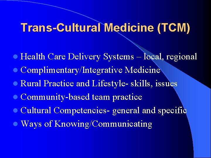 Trans-Cultural Medicine (TCM) l Health Care Delivery Systems – local, regional l Complimentary/Integrative Medicine