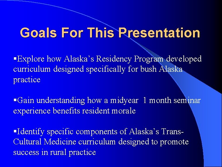 Goals For This Presentation §Explore how Alaska's Residency Program developed curriculum designed specifically for