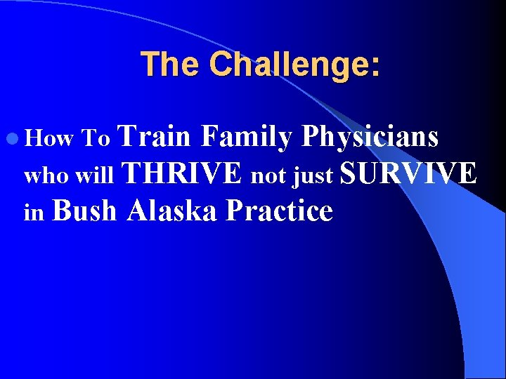 The Challenge: To Train Family Physicians who will THRIVE not just SURVIVE in Bush