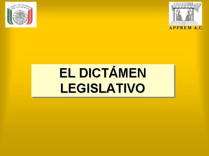 A P P R E M A. C. EL DICTÁMEN LEGISLATIVO