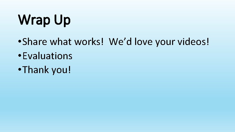 Wrap Up • Share what works! We'd love your videos! • Evaluations • Thank