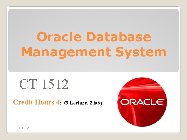 Oracle Database Management System CT 1512 Credit Hours 4: (3 Lecture, 2 lab) 2017