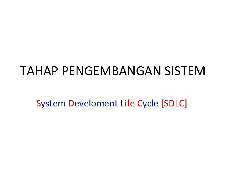 TAHAP PENGEMBANGAN SISTEM System Develoment Life Cycle [SDLC]