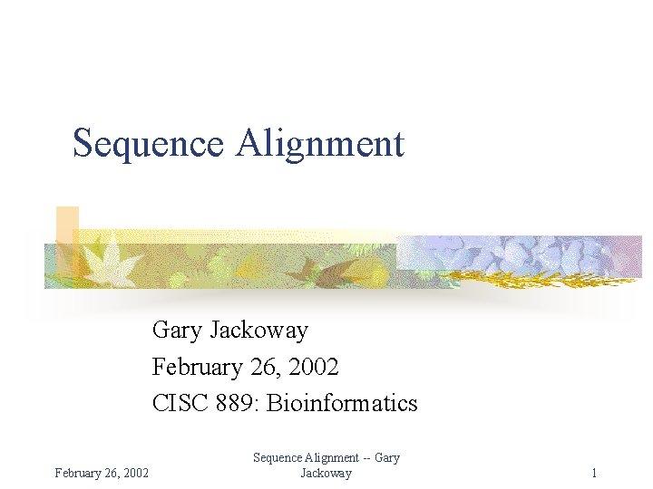 Sequence Alignment Gary Jackoway February 26, 2002 CISC 889: Bioinformatics February 26, 2002 Sequence