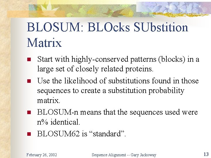 BLOSUM: BLOcks SUbstition Matrix n n Start with highly-conserved patterns (blocks) in a large