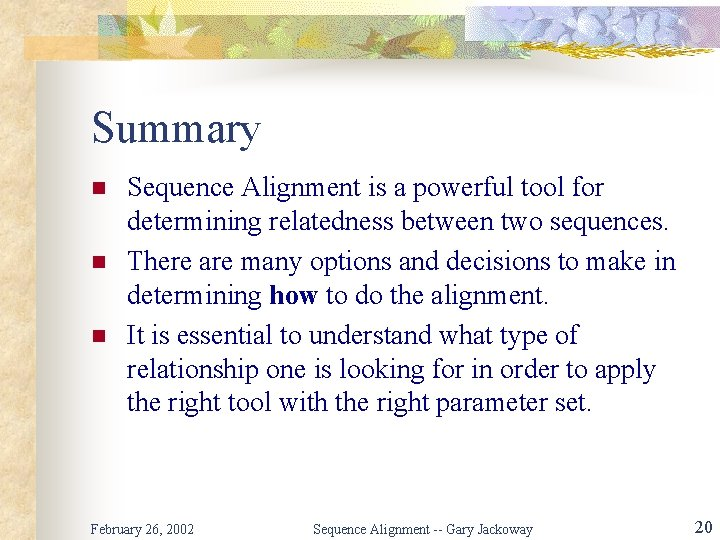 Summary n n n Sequence Alignment is a powerful tool for determining relatedness between