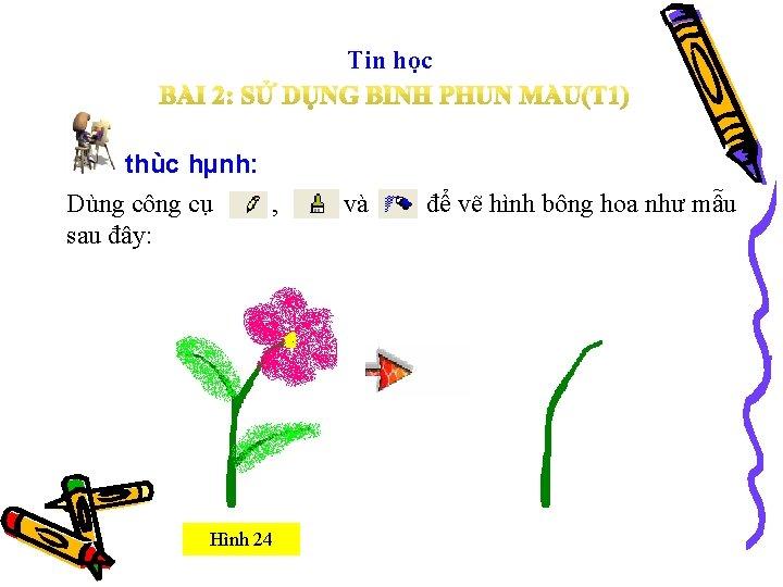 Tin học thùc hµnh: Dùng công cụ sau đây: , , Hình 24 và