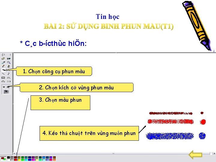 Tin học * C¸c b ícthùc hiÖn: 1. Chọn công cụ phun màu 2.