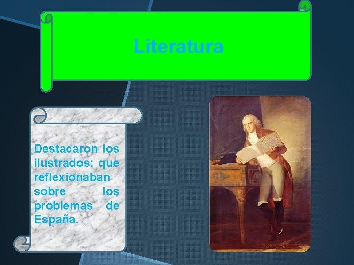 Literatura Destacaron los ilustrados: que reflexionaban sobre los problemas de España.