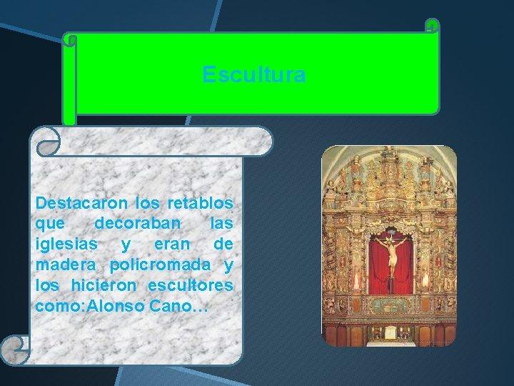 Escultura Destacaron los retablos que decoraban las iglesias y eran de madera policromada y