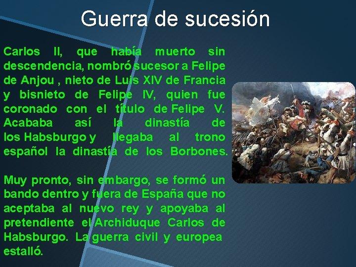 Guerra de sucesión Carlos II, que había muerto sin descendencia, nombró sucesor a Felipe