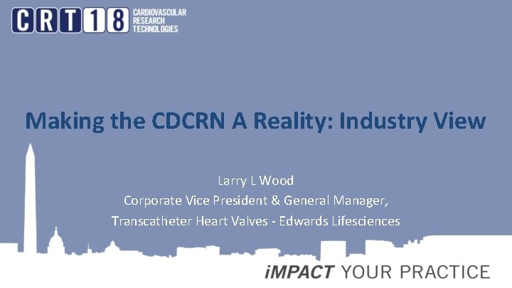 Making the CDCRN A Reality: Industry View Larry L Wood Corporate Vice President &