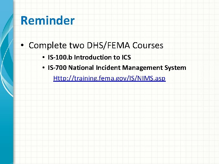 Reminder • Complete two DHS/FEMA Courses • IS-100. b Introduction to ICS • IS-700