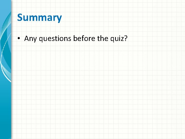 Summary • Any questions before the quiz?