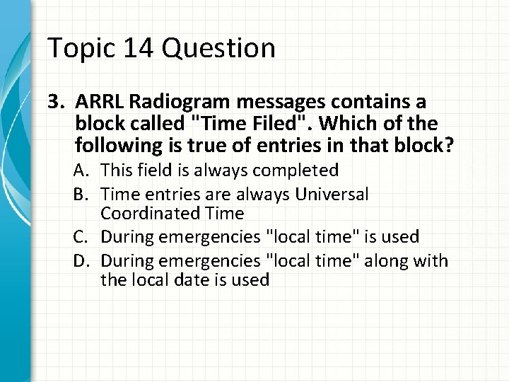 """Topic 14 Question 3. ARRL Radiogram messages contains a block called """"Time Filed"""". Which"""