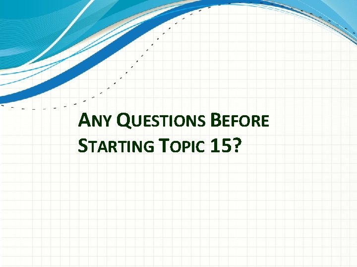 ANY QUESTIONS BEFORE STARTING TOPIC 15?