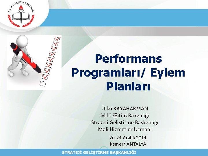 Performans Programları/ Eylem Planları Ülkü KAYAHARMAN Millî Eğitim Bakanlığı Strateji Geliştirme Başkanlığı Mali Hizmetler