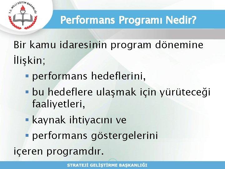 Performans Programı Nedir? Bir kamu idaresinin program dönemine İlişkin; § performans hedeflerini, § bu