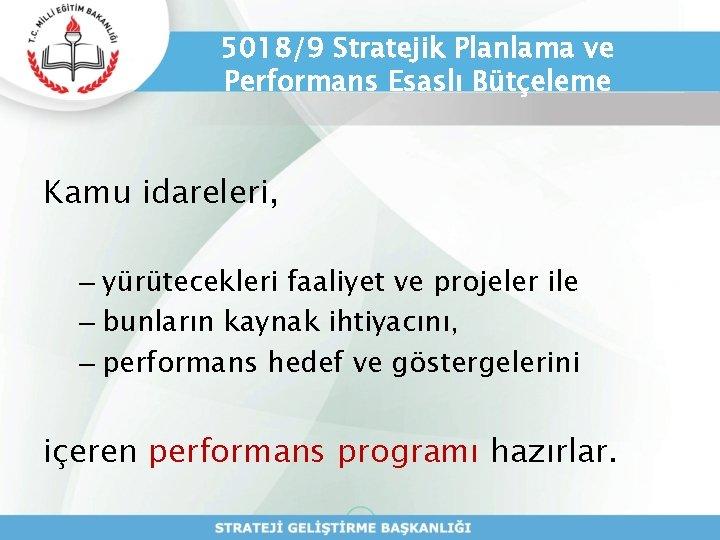 5018/9 Stratejik Planlama ve Performans Esaslı Bütçeleme Kamu idareleri, – yürütecekleri faaliyet ve projeler