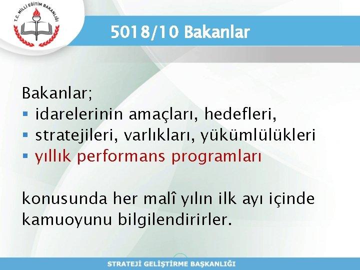 5018/10 Bakanlar; § idarelerinin amaçları, hedefleri, § stratejileri, varlıkları, yükümlülükleri § yıllık performans programları
