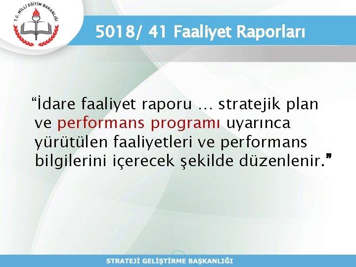 """5018/ 41 Faaliyet Raporları """"İdare faaliyet raporu … stratejik plan ve performans programı uyarınca"""