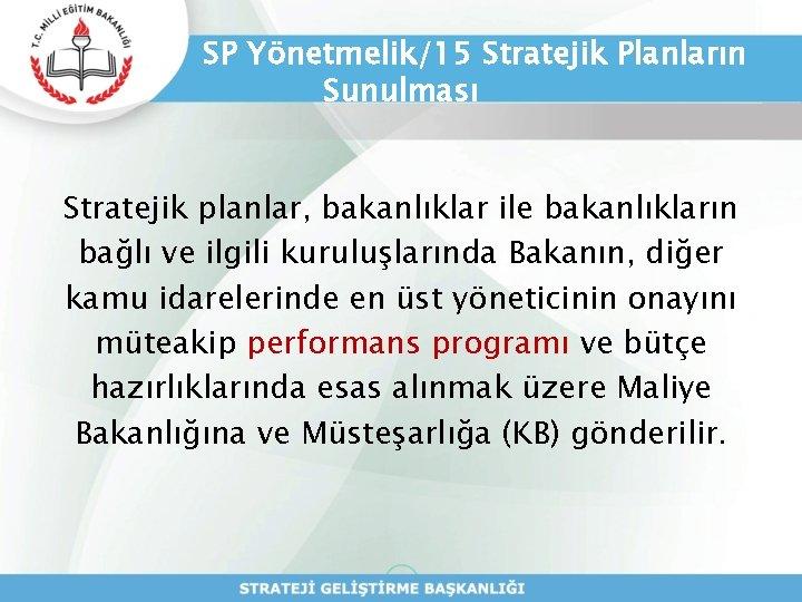 SP Yönetmelik/15 Stratejik Planların Sunulması Stratejik planlar, bakanlıklar ile bakanlıkların bağlı ve ilgili kuruluşlarında