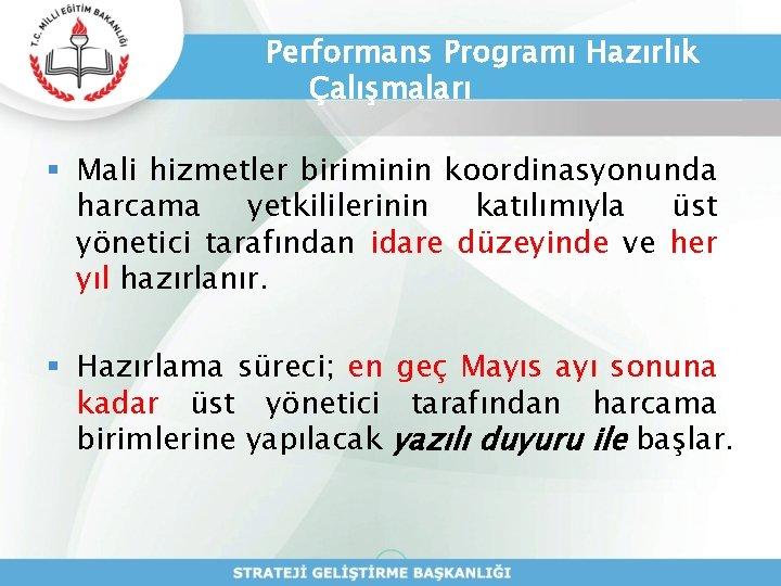 Performans Programı Hazırlık Çalışmaları § Mali hizmetler biriminin koordinasyonunda harcama yetkililerinin katılımıyla üst yönetici