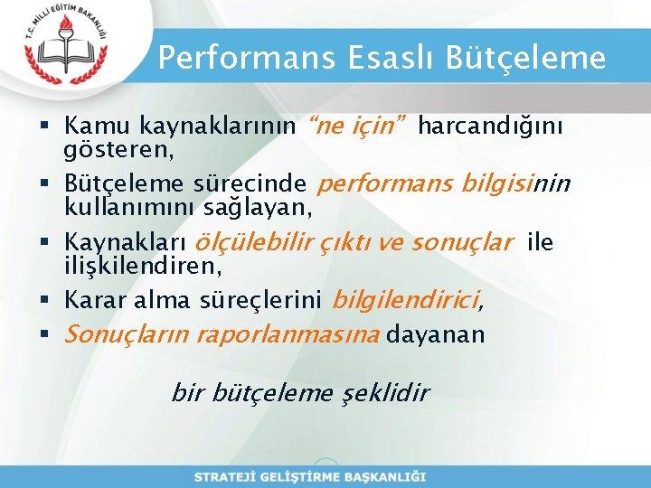"""Performans Esaslı Bütçeleme § Kamu kaynaklarının """"ne için"""" harcandığını gösteren, § Bütçeleme sürecinde performans"""