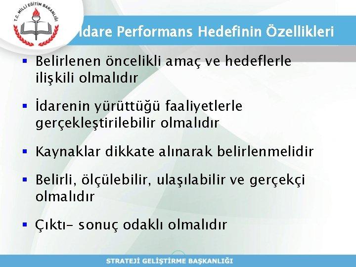 İdare Performans Hedefinin Özellikleri § Belirlenen öncelikli amaç ve hedeflerle ilişkili olmalıdır § İdarenin