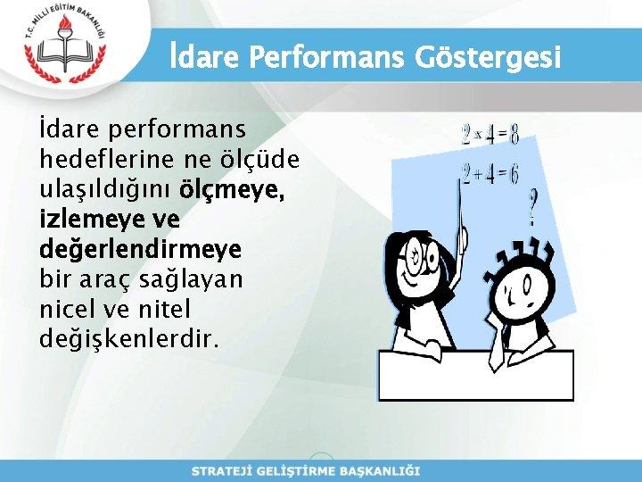İdare Performans Göstergesi İdare performans hedeflerine ne ölçüde ulaşıldığını ölçmeye, izlemeye ve değerlendirmeye bir