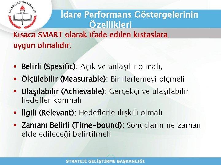 İdare Performans Göstergelerinin Özellikleri Kısaca SMART olarak ifade edilen kıstaslara uygun olmalıdır: § Belirli