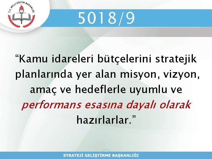 """5018/9 """"Kamu idareleri bütçelerini stratejik planlarında yer alan misyon, vizyon, amaç ve hedeflerle uyumlu"""