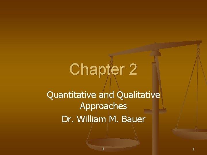 Chapter 2 Quantitative and Qualitative Approaches Dr. William M. Bauer l 1