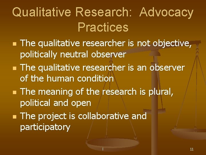 Qualitative Research: Advocacy Practices n n The qualitative researcher is not objective, politically neutral