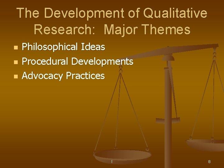 The Development of Qualitative Research: Major Themes n n n Philosophical Ideas Procedural Developments