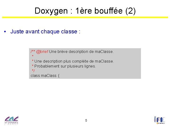 Doxygen : 1ère bouffée (2) • Juste avant chaque classe : /** @brief Une