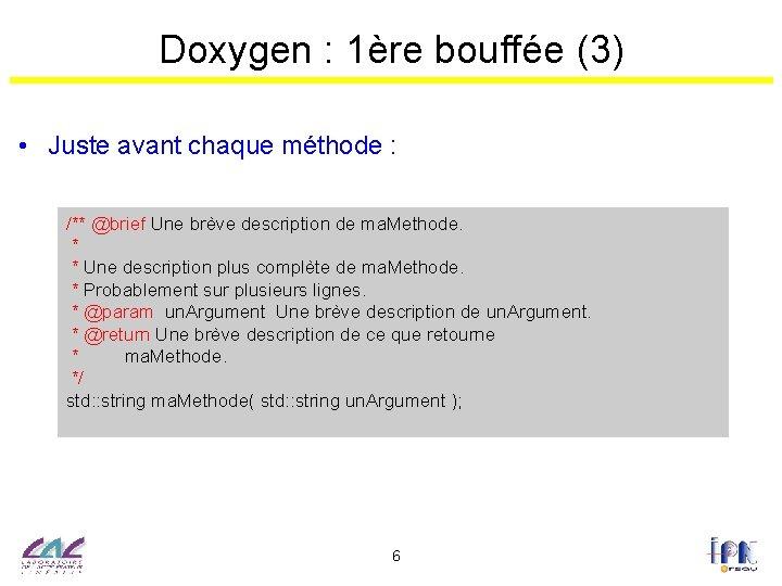 Doxygen : 1ère bouffée (3) • Juste avant chaque méthode : /** @brief Une